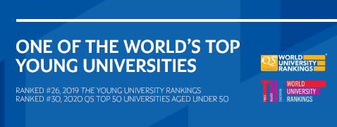 Ranked #26 - 2019 THE Young University Rankings and #30 - 2020 QS Top 50 Universities Aged Under 50 (opens in a new window)